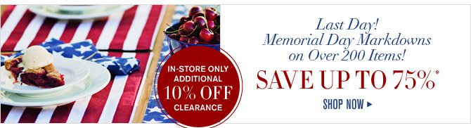 Last Day! Memorial Day Markdowns on Over 200 Items! - SAVE UP TO 75%* - SHOP NOW - IN-STORE ONLY ADDITIONAL 10% OFF CLEARANCE