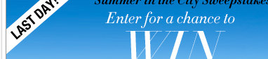 LAST DAY to enter our Summer in the City Sweeps! Enter Now!