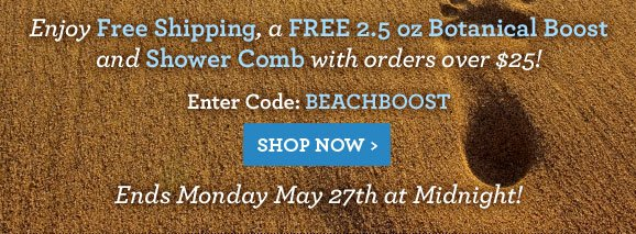 Enjoy Free Shipping, a FREE 2.5 oz Botanical Boost and Shower Comb with orders over $25! Enter Code: BEACHBOOST - SHOP NOW Ends Monday May 27th at Midnight!