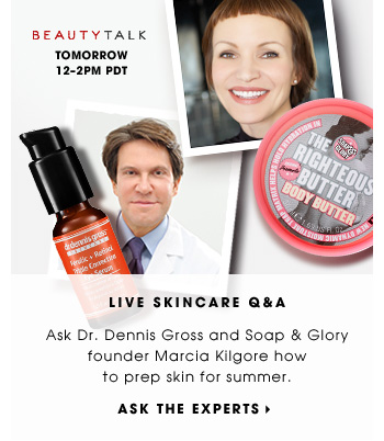 Live Skincare Q&A. Ask Soap & Glory founder Marcia Kilgore and Dr. Dennis Gross how to prep skin for summer. BeautyTalk. Tomorrow 12-2 PM PDT. Ask the experts