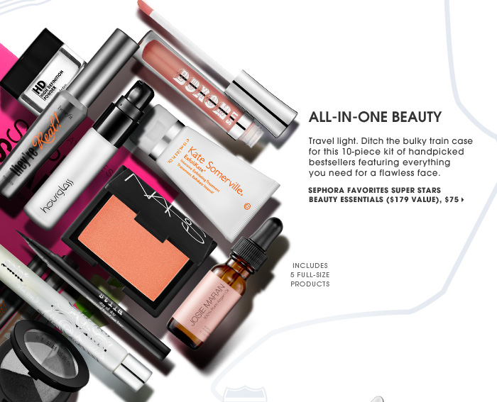 All-In-One Beauty. Travel light. Ditch the bulky train case for this 10-piece kit of handpicked bestsellers featuring everything you need for a flawless face. includes 5 full-size products. new . online only . exclusive . limited edition . ships for free. Sephora Favorites Super Stars Beauty Essentials ($179 Value), $75