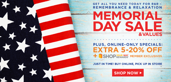 GET ALL YOU NEED TODAY FOR R AND R | REMEMBERANCE & RELAXATION | MEMORIAL DAY SALE AND VALUES | PLUS, ONLINE-ONLY SPECIALS: EXTRA 5-20% OFF | + SHOP YOUR WAY REWARDS(SM) MEMBER EXCLUSIVES | JUST IN TIME! BUY ONLINE, PICK UP IN STORE | SHOP NOW