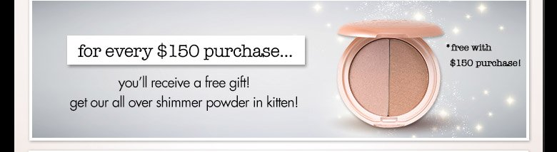 $150 purchase get all over shimmer powder in kitten