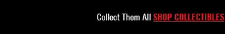 COLLECT THEM ALL, SHOP COLLECTIBLES