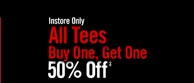 INSTORE ONLY - ALL TEES BUY ONE, GET ONE 50% OFF‡