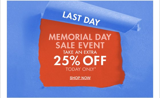 LAST DAY MEMORIAL DAY SALE EVENT TAKE AN EXTRA 25% OFF TODAY ONLY*
