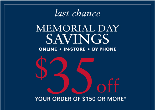 LAST CHANCE | MEMORIAL DAY SAVINGS | $35 OFF YOUR ORDER OF $150 OR MORE* | USE CODE ENJOY AT CHECKOUT | SHOP NOW