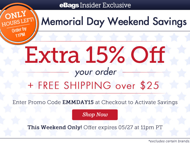 Only Hours Left! Order by 11pm | eBagsInsider Exclusive |Memorial Day Weekend Savings | EXTRA 15% OFF* Your Order + Free Shipping over $25 | Enter Promo Code EMMDAY15 at Checkout to Activate Savings |This Weekend Only! | Offer expires 5/27 at 11pm PT | Shop Now