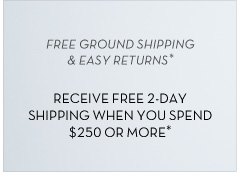 Free Ground Shipping & Easy Returns* - Receive Free 2 Day Shipping When You Spend $250 or More*
