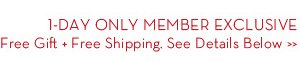 1-DAY ONLY MEMBER EXCLUSIVE. Free Gift + Free Shipping. See Details Below.