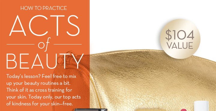 HOW TO PRACTICE ACTS of BEAUTY. Today's lesson? Feel free to mix up your beauty routines a bit. Think of it as cross training for your skin. Today only, our top acts of kindness for your skin - free.