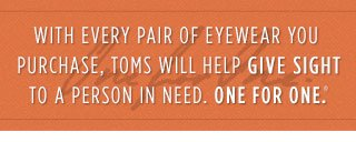 With every pair of eyewear you purchase, TOMS will help give sight to a person in need. One for One.™