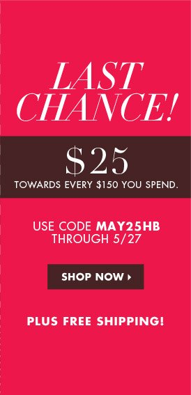 LAST CHANCE! $25 TOWARDS EVERY $150 YOU SPEND