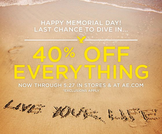 Happy Memorial Day! Last Chance To Dive In... | 40% Off Everything | Now Through 5.27 In Stores & AT AE.com *Exclusions Apply