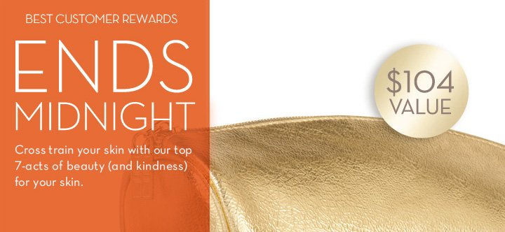 BEST CUSTOMER REWARDS ENDS MIDNIGHT. Cross train your skin with our top 7 -acts of beauty (and kindness) for your skin.