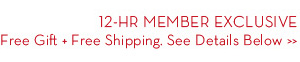 12-HR MEMBER EXCLUSIVE. Free Gift + Free Shipping. See Details Below.