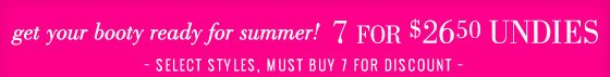 get your booty ready for summer! 7 For $26.50 Undies Select Styles, Must Buy 7 For Discount