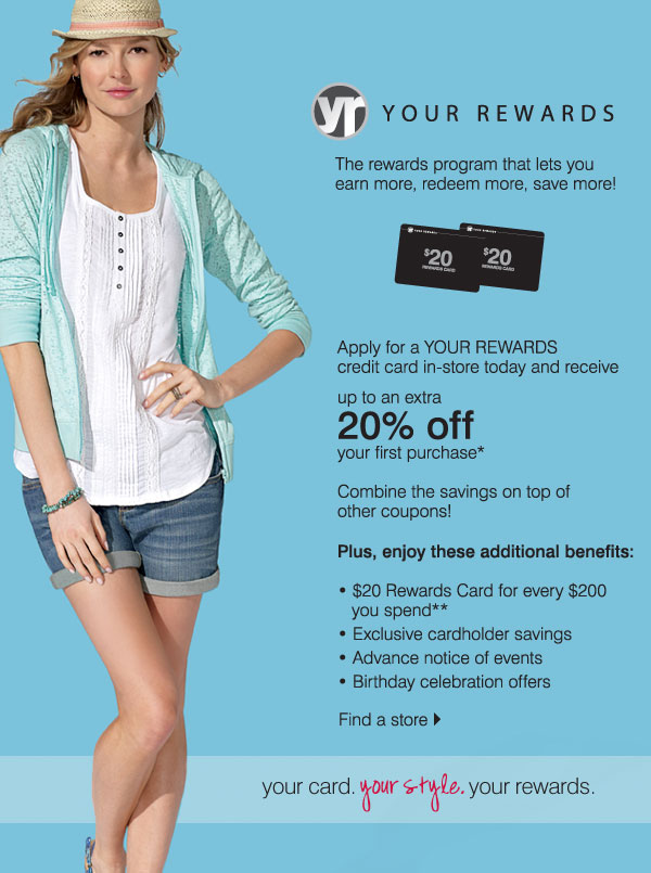 Your Rewards The rewards program that let's you earn more, redeem more and save more! The rewards are all yours! Sign up for a card in-store today & get up to 20% off!* Combine the savings on top of other coupons! Plus, enjoy these additional benefits:  -	$20 Rewards Card for every $200 you spend -	Exclusive cardholder savings -	Advance notice of events -	Birthday celebration offers Your card. Your style. Your rewards.
