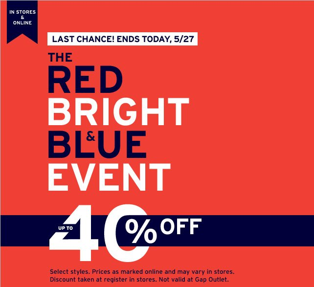 IN STORES & ONLINE | LAST CHANCE! ENDS TODAY, 5/27 | THE RED BRIGHT & BLUE EVENT | UP TO 40% OFF | Select styles. Prices as marked online and may vary in stores. Discount taken at register in stores. Not valid at Gap Outlet.