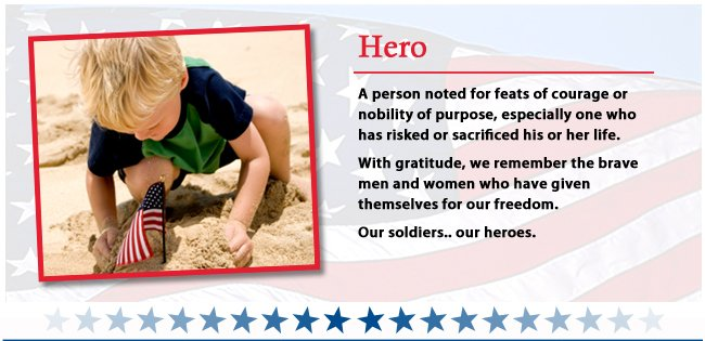 Hero - A person noted for feats of courage or nobility of purpose, especially one who has risked or sacrificed his or her life. With gratitude, we remember the brave men and women who have given themselves for our freedom. Our soldiers..our heros.