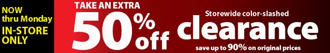 Take an extra 50% off Clearance items - In-Store ONLY!