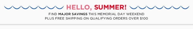 Hello, Summer | Find Major Savings This Memorial Day Weekend | Plus Free Shipping On Qualifying Orders Over $100
