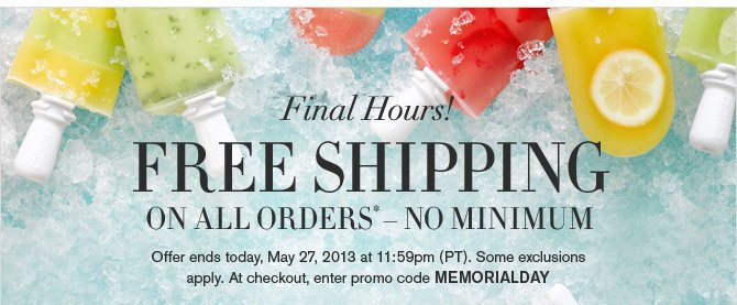 Final Hours! - FREE SHIPPING ON ALL ORDERS* - NO MINIMUM - Offer ends Today, May 27, 2013 at 11:59pm (PT). Some exclusions apply. At checkout, enter promo code MEMORIALDAY