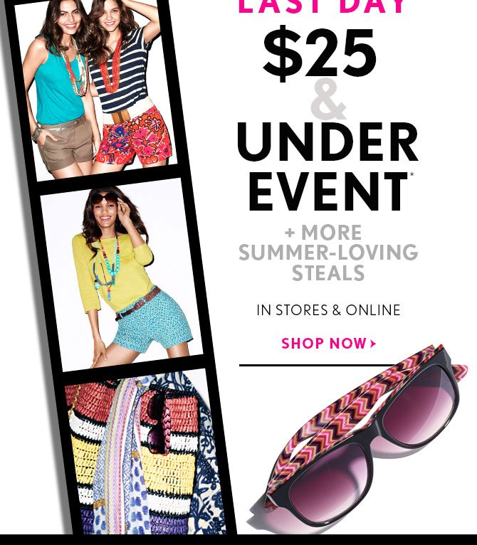 LAST DAY $25 &  UNDER  EVENT* + MORE SUMMER-LOVING STEALS  IN STORES & ONLINE SHOP NOW