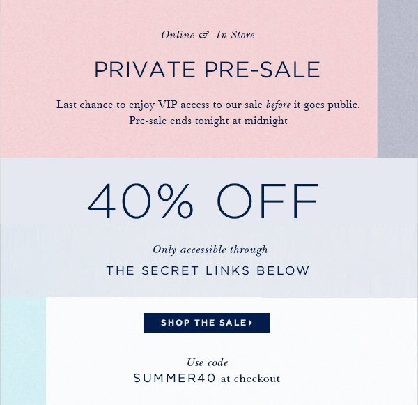 Online & In Store PRIVATE PRE-SALE Last chance to enjoy VIP access to our sale before it goes public. Pre-sale ends tonight at midnight. U.S. and Canada only 40% OFF Only accessible through the secret links below. Use code SUMMER40 at checkout SHOP THE SALE