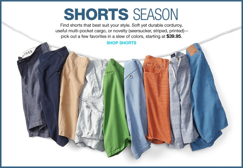 SHORTS SEASON | Find shorts that best suit your style. Soft yet durable corduroy, useful multi-pocket cargo, or novelty (seersucker, striped, printed)—pick out a few favorites in a slew of colors, starting at $39.95. |  SHOP SHORTS