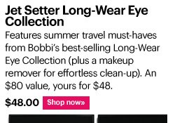 JET SETTER LONG-WEAR EYE COLLECTION, $48.00 Features summer travel must-haves from Bobbi's best-selling Long-Wear Eye Collection (plus a makeup remover for effortless clean-up). An $80 value, yours for $48 Shop Now»