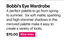 BOBBI'S EYE WARDROBE, $70.00 A perfect palette to go from spring to summer. Six soft matte,  sparkling and high-shimmer shadows in this mirrored palette make it easy to create a variety of looks.  Shop Now»