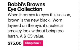 BOBBI'S BROWNS EYE COLLECTION, $75.00 When it comes to eyes this season, brown is the new black. Worn layered on the eye, it creates a smokey look without being too harsh. A $105 value, yours for $75. Shop Now»