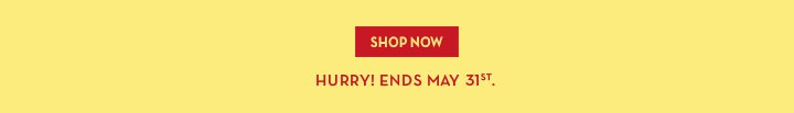 SHOP NOW. HURRY! ENDS MAY 31st.