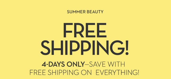 SUMMER BEAUTY. FREE SHIPPING! 4-DAYS ONLY—SAVE WITH FREE SHIPPING ON EVERYTHING!