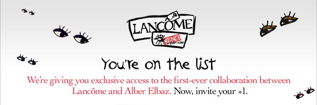 LANCOME | You're on the list | We're giving you exclusive access to the first-ever collaboration between Lancome and Alber Elbaz. Now, invite your +1.