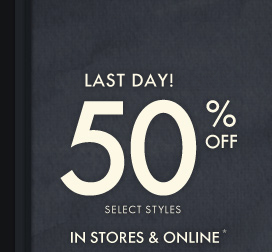 LAST DAY! 50% OFF SELECT STYLES IN STORES & ONLINE*