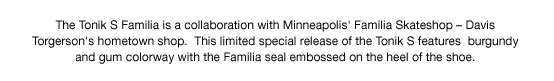 The Tonik S Familia is a collaboration with Minneapolis' Familia Skateshop - Davis Torgerson's hometown shop.