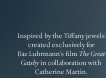 "Inspired by the Tiffany jewels created exclusively for Baz Luhrmann's film ""The Great Gatsby"" in collaboration with Catherine Martin."