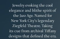 Jewelry evoking the cool elegance and blithe spirit of the Jazz Age. Named for New York City's legendary Ziegfeld Theatre. Taking its cue from archival Tiffany designs that defined the era.