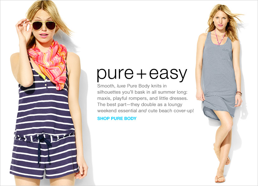 pure + easy   Smooth, luxe Pure Body knits in silhouettes you'll bask in all summer long: maxis, playful rompers, and little dresses. The best part—they double as a loungy weekend essential and cute beach cover-up!   SHOP PURE BODY