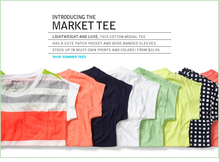 INTRODUCING THE MARKET TEE   LIGHTWEIGHT AND LUXE, THIS COTTON-MODAL TEE   HAS A CUTE PATCH POCKET AND WIDE-BANDED SLEEVES.   STOCK UP IN MUST-OWN PRINTS AND COLORS! FROM $22.95.   SHOP SUMMER TEES