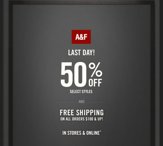 A&F     LAST DAY!     50% OFF     SELECT STYLES     AND     FREE SHIPPING     ON ALL ORDERS $100 & UP!          IN STORES & ONLINE*
