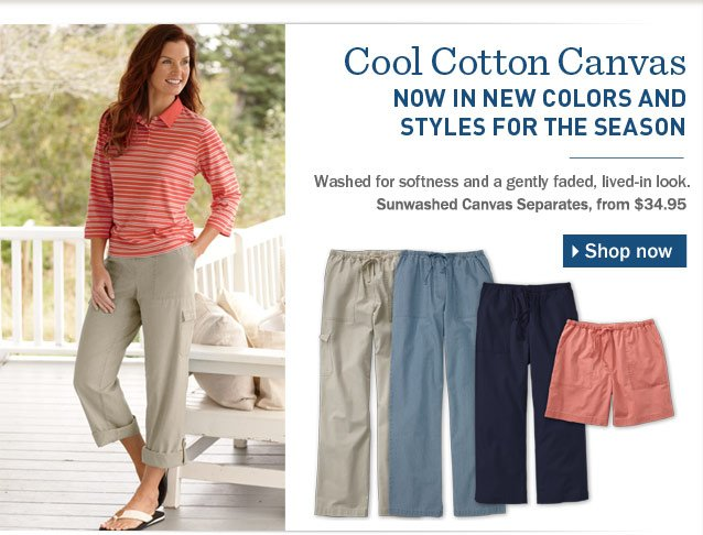 Cool Cotton Canvas Now in New Colors and Styles for the Season. Washed for softness and a gently faded, lived-in look.
