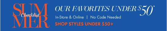 Summer Check List        Our Favorites Under $50* In–Store & Online No code Needed.        SHOP STYLES UNDER $50