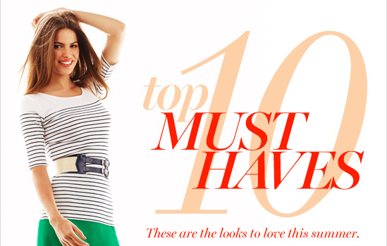 Top 10 Must Haves  These are the looks to love this summer.  SEE ALL THE LOOKS