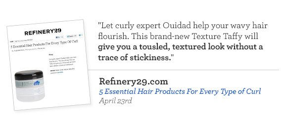 Let curly expert Ouidad help your wavy hair flourish. This brand-new Texture Taffy will give you a tousled, textured look without a trace of stickiness. Refinery29.com - 5 Essential Hair Products For Every Type of Curl. April 23rd