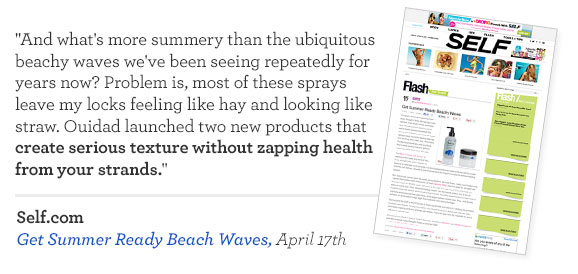 And what's more summery than the ubiquitous beachy waves we've been seeing repeatedly for years now? Problem is, most of these sprays leave my locks feeling like hay and looking like straw. Ouidad launched two new products that create serious texture without zapping health from your strands. Self.com - Get Summer Ready Beach Waves, April 17th