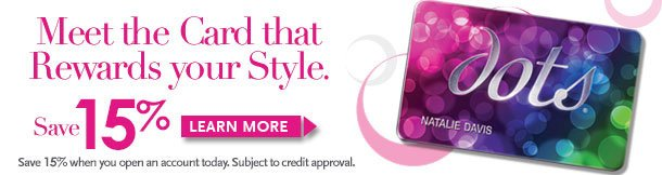 dots Credit Card! Meet the card that rewards your style! SAVE 15% when you open an account - subject to credit approval. Learn More!