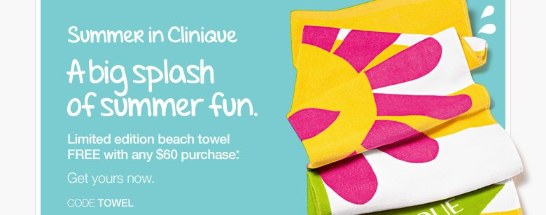 A big splash of summer fun.  Limited edition beach towel FREE with any $60 purchase.* Get yours now.  CODE TOWEL